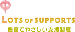 Lots of supports 豊富でやさしい支援制度